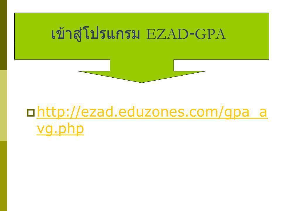 เข้าสู่โปรแกรม EZAD-GPA  http://ezad.eduzones.com/gpa_a vg.php http://ezad.eduzones.com/gpa_a vg.php