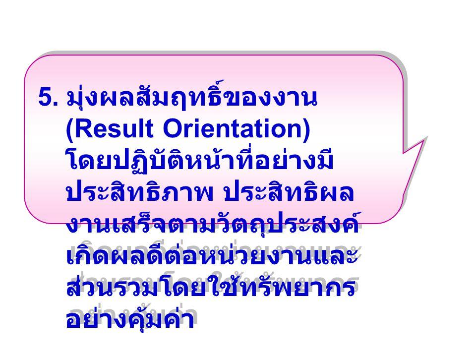 5. มุ่งผลสัมฤทธิ์ของงาน (Result Orientation) โดยปฏิบัติหน้าที่อย่างมี ประสิทธิภาพ ประสิทธิผล งานเสร็จตามวัตถุประสงค์ เกิดผลดีต่อหน่วยงานและ ส่วนรวมโดย
