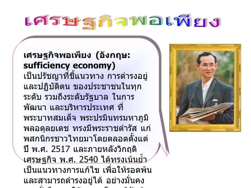 เศรษฐกิจพอเพียง ( อังกฤษ : sufficiency economy) เป็นปรัชญาที่ชี้แนวทาง การดำรงอยู่ และปฏิบัติตน ของประชาชนในทุก ระดับ รวมถึงระดับรัฐบาล ในการ พัฒนา และบริหารประเทศ ที่ พระบาทสมเด็จ พระปรมินทรมหาภูมิ พลอดุลยเดช ทรงมีพระราชดำรัส แก่ พสกนิกรชาวไทยมาโดยตลอดตั้งแต่ ปี พ.