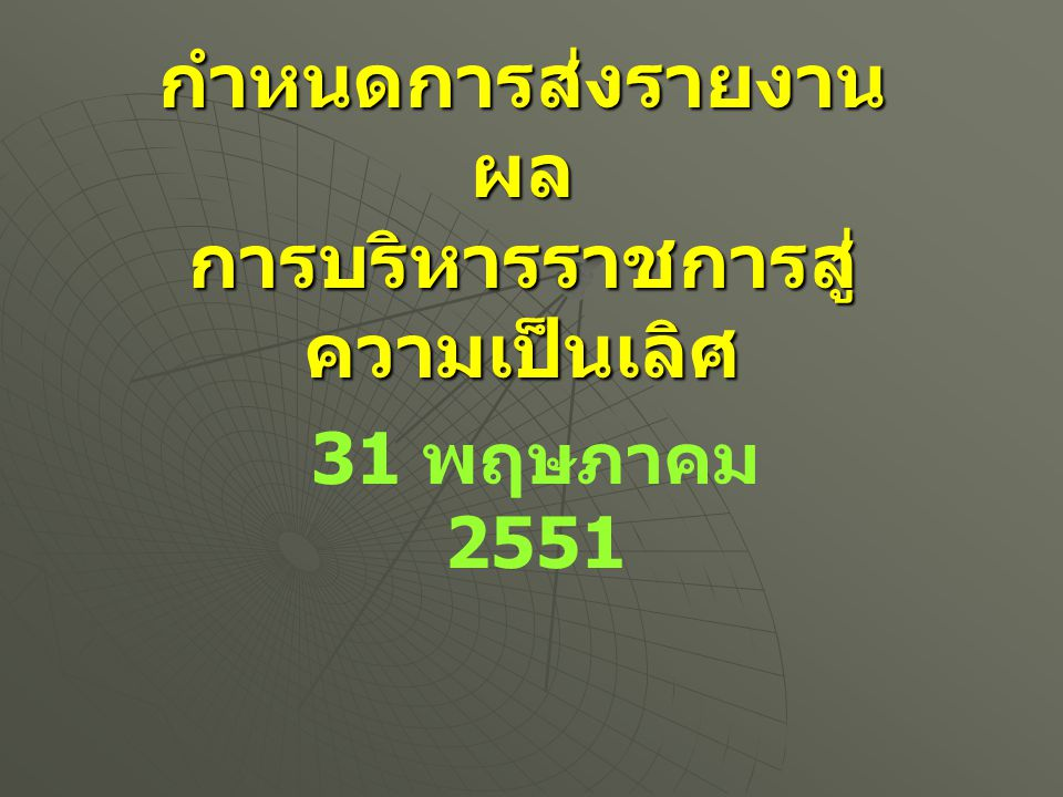 กำหนดการส่งรายงาน ผล การบริหารราชการสู่ ความเป็นเลิศ 31 พฤษภาคม 2551