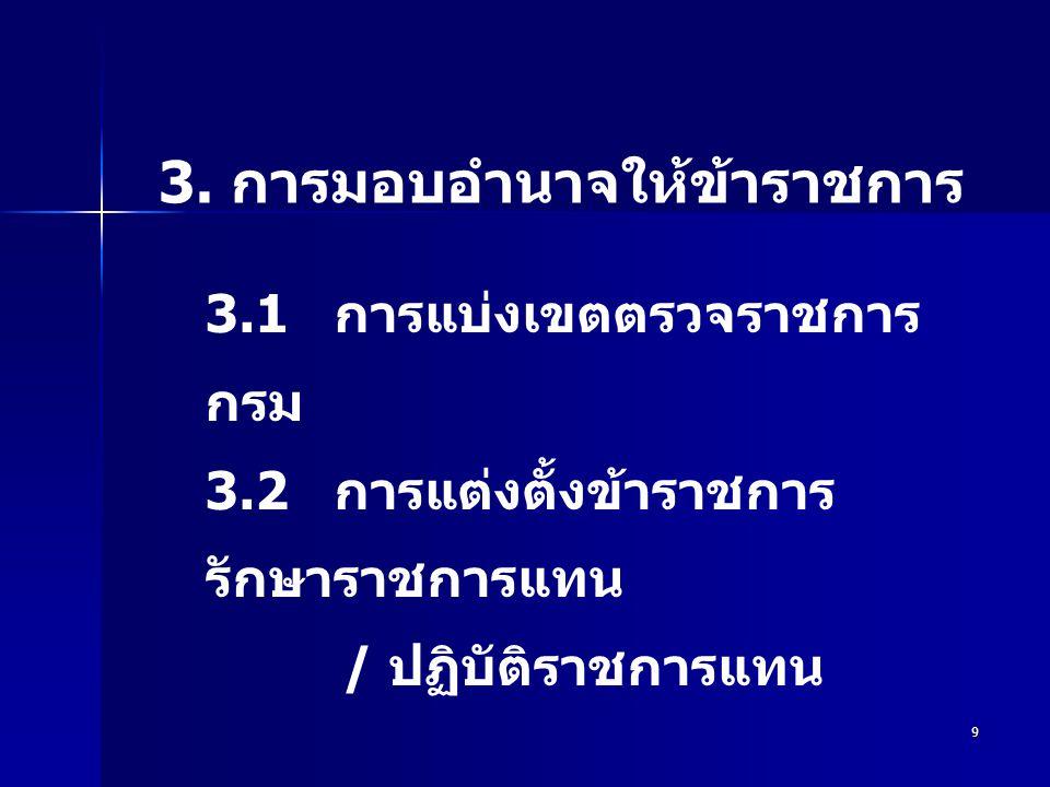 9 3. การมอบอำนาจให้ข้าราชการ 3.1 การแบ่งเขตตรวจราชการ กรม 3.2 การแต่งตั้งข้าราชการ รักษาราชการแทน / ปฏิบัติราชการแทน