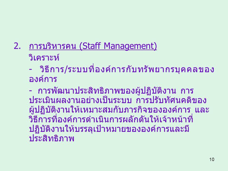 10 2.การบริหารคน (Staff Management) วิเคราะห์ - วิธีการ/ระบบที่องค์การกับทรัพยากรบุคคลของ องค์การ - การพัฒนาประสิทธิภาพของผู้ปฏิบัติงาน การ ประเมินผลง