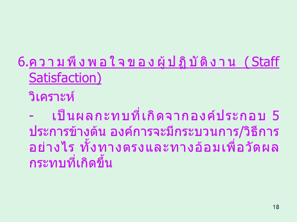 18 6.ความพึงพอใจของผู้ปฏิบัติงาน (Staff Satisfaction) วิเคราะห์ - เป็นผลกะทบที่เกิดจากองค์ประกอบ 5 ประการข้างต้น องค์การจะมีกระบวนการ/วิธีการ อย่างไร