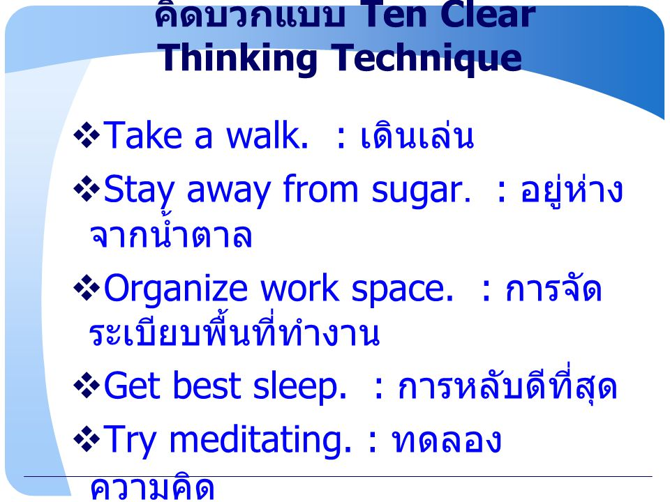 www.themegallery.com คิดบวกแบบ Ten Clear Thinking Technique  Take a walk. : เดินเล่น  Stay away from sugar. : อยู่ห่าง จากน้ำตาล  Organize work spa