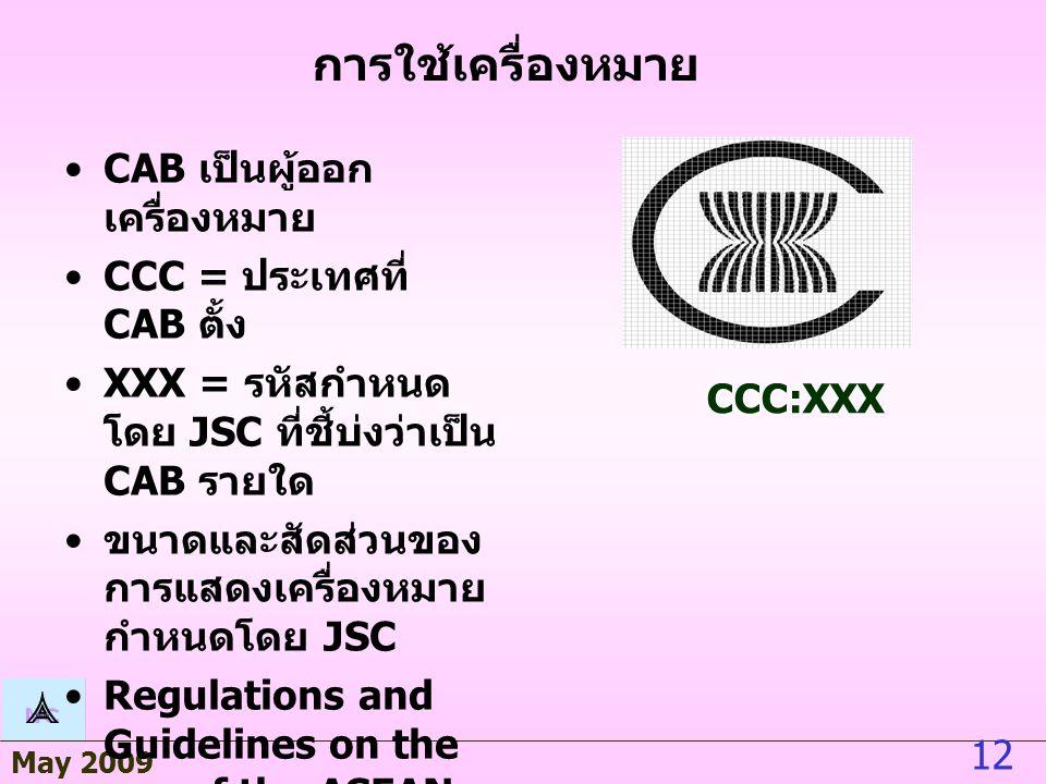 May 2009 12 การใช้เครื่องหมาย CAB เป็นผู้ออก เครื่องหมาย CCC = ประเทศที่ CAB ตั้ง XXX = รหัสกำหนด โดย JSC ที่ชี้บ่งว่าเป็น CAB รายใด ขนาดและสัดส่วนของ การแสดงเครื่องหมาย กำหนดโดย JSC Regulations and Guidelines on the use of the ASEAN EMBLEM CCC:XXX