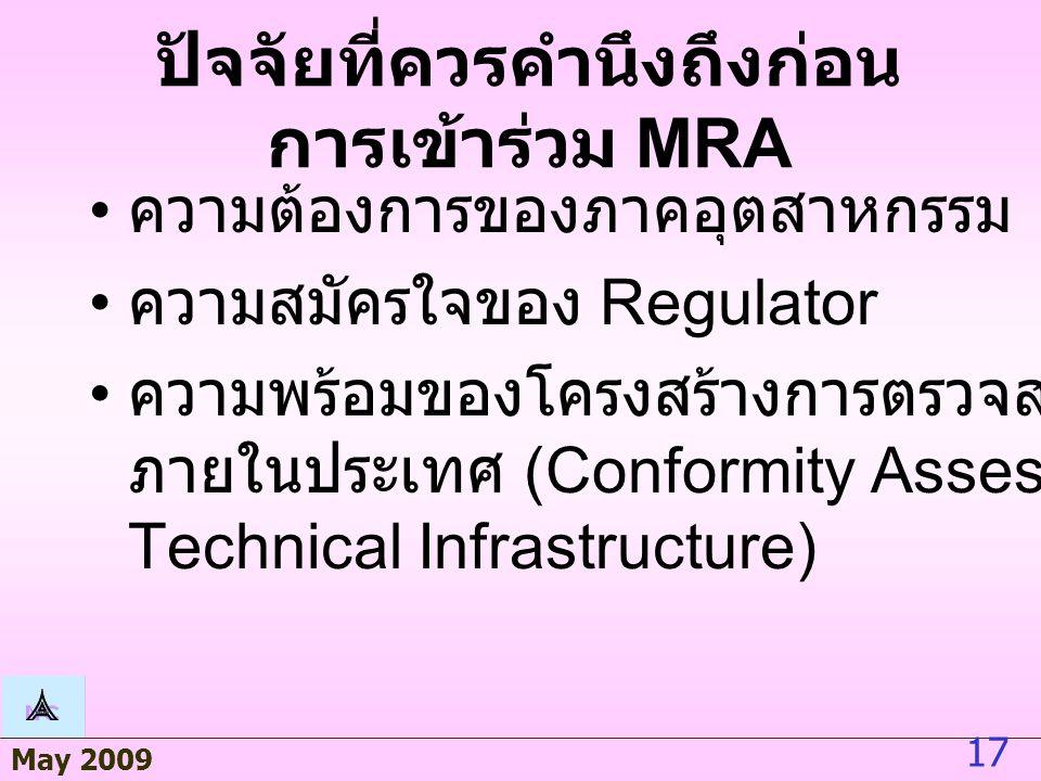 May 2009 17 ปัจจัยที่ควรคำนึงถึงก่อน การเข้าร่วม MRA ความต้องการของภาคอุตสาหกรรม ความสมัครใจของ Regulator ความพร้อมของโครงสร้างการตรวจสอบรับรอง ภายในประเทศ (Conformity Assessment Technical Infrastructure)