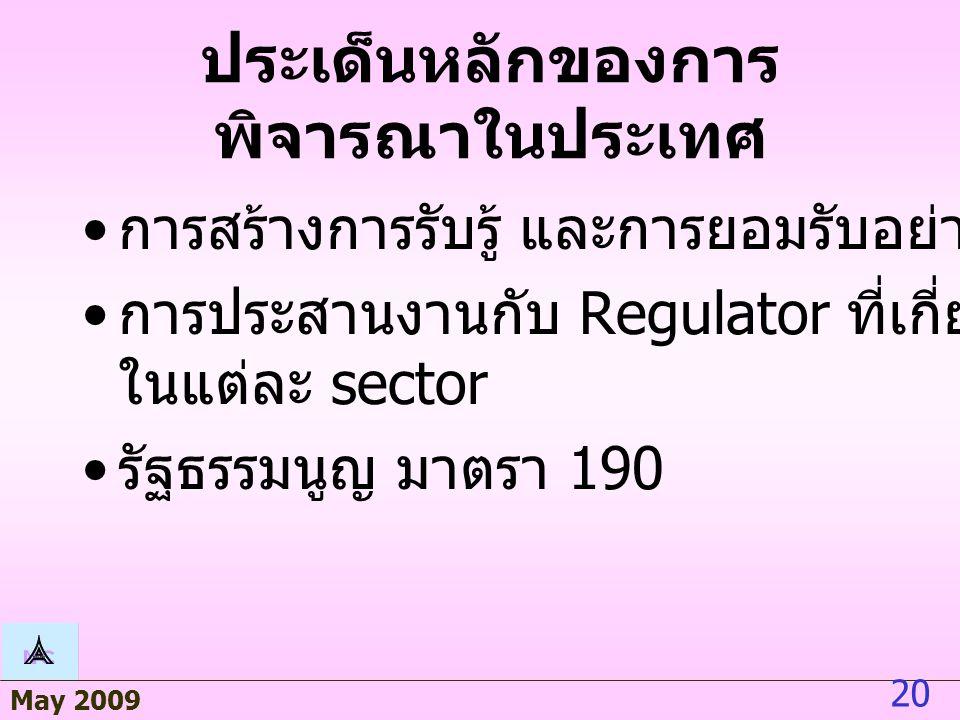 May 2009 20 ประเด็นหลักของการ พิจารณาในประเทศ การสร้างการรับรู้ และการยอมรับอย่างกว้างขวาง การประสานงานกับ Regulator ที่เกี่ยวข้อง ในแต่ละ sector รัฐธรรมนูญ มาตรา 190