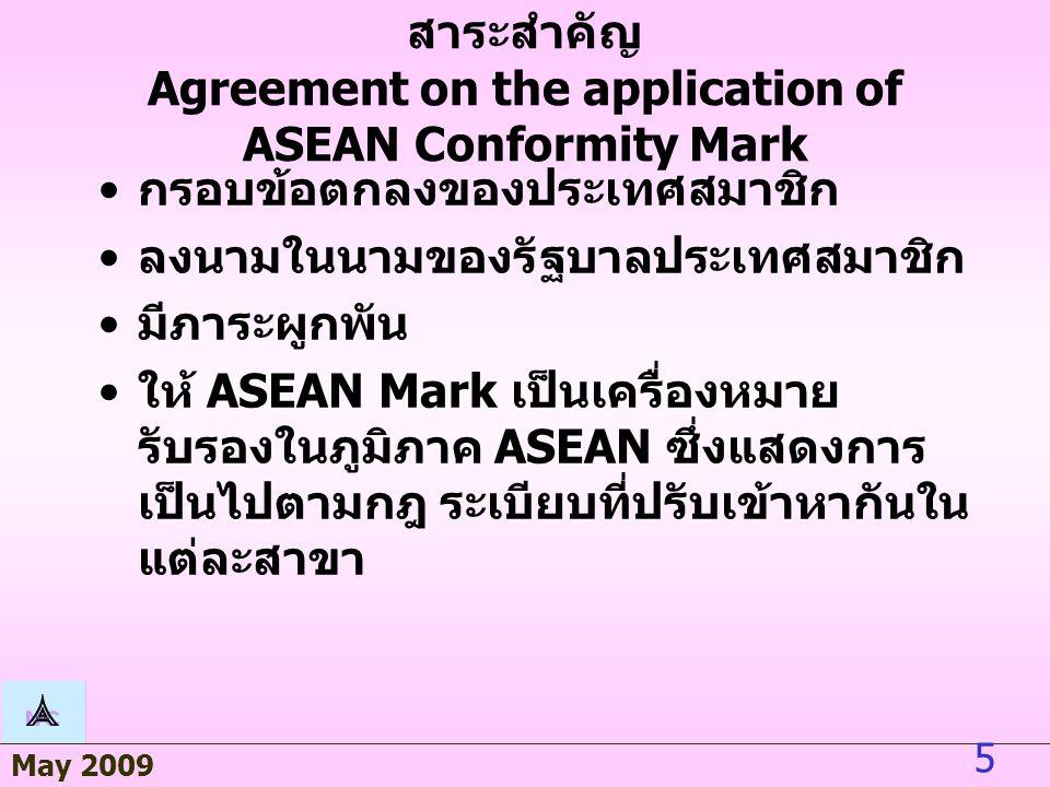 May 2009 5 สาระสำคัญ Agreement on the application of ASEAN Conformity Mark กรอบข้อตกลงของประเทศสมาชิก ลงนามในนามของรัฐบาลประเทศสมาชิก มีภาระผูกพัน ให้ ASEAN Mark เป็นเครื่องหมายรับรอง ในภูมิภาค ASEAN ซึ่งแสดงการเป็นไป ตามกฎ ระเบียบที่ปรับเข้าหากันในแต่ละ สาขา