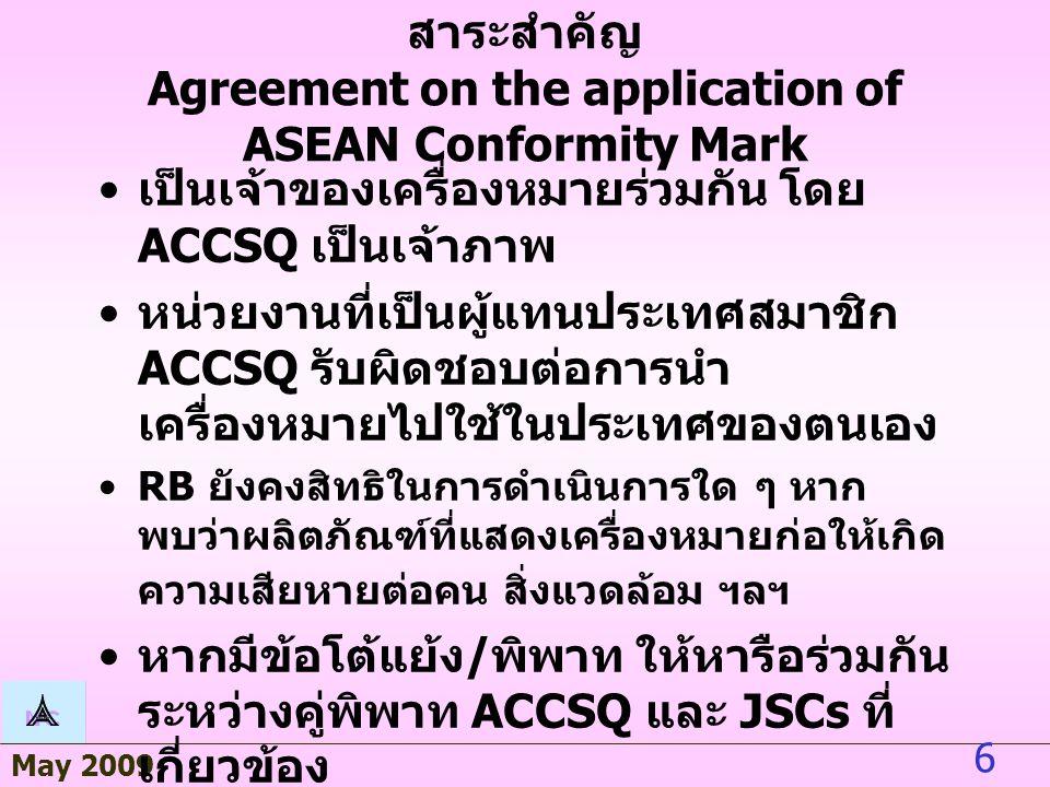 May 2009 6 สาระสำคัญ Agreement on the application of ASEAN Conformity Mark เป็นเจ้าของเครื่องหมายร่วมกัน โดย ACCSQ เป็นเจ้าภาพ หน่วยงานที่เป็นผู้แทนประเทศสมาชิก ACCSQ รับผิดชอบต่อการนำ เครื่องหมายไปใช้ในประเทศของตนเอง RB ยังคงสิทธิในการดำเนินการใด ๆ หาก พบว่าผลิตภัณฑ์ที่แสดงเครื่องหมายก่อให้เกิด ความเสียหายต่อคน สิ่งแวดล้อม ฯลฯ หากมีข้อโต้แย้ง / พิพาท ให้หารือร่วมกัน ระหว่างคู่พิพาท ACCSQ และ JSCs ที่ เกี่ยวข้อง
