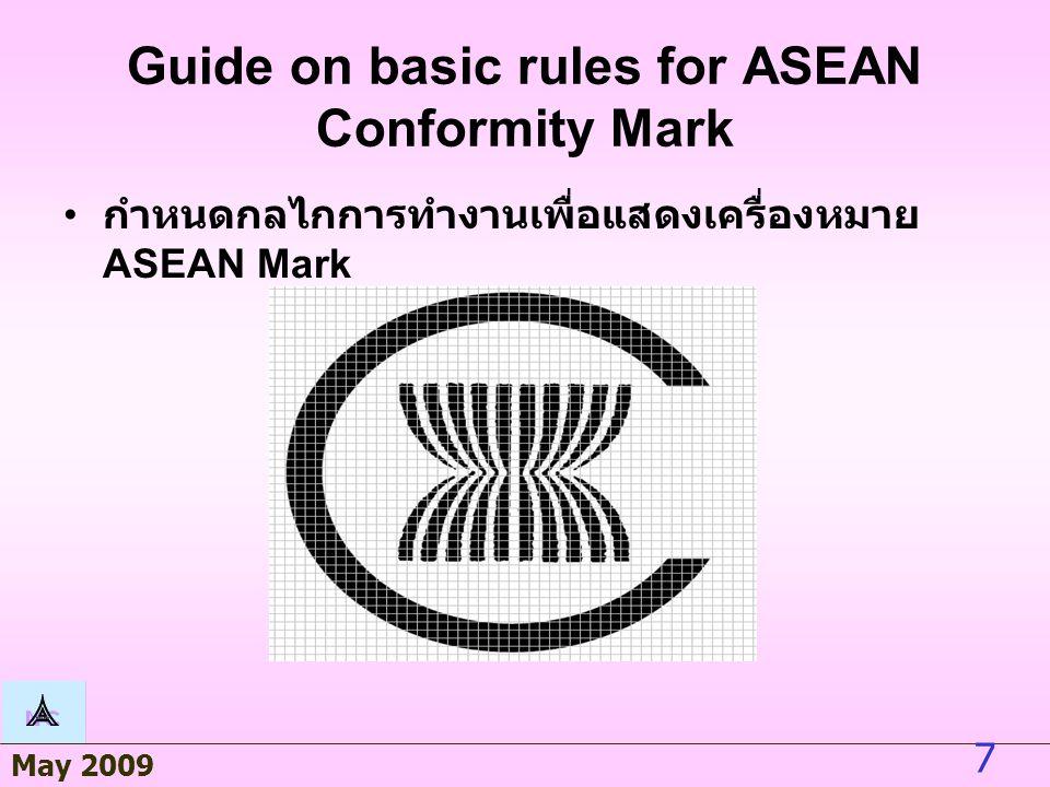 May 2009 7 Guide on basic rules for ASEAN Conformity Mark กำหนดกลไกการทำงานเพื่อแสดงเครื่องหมาย ASEAN Mark