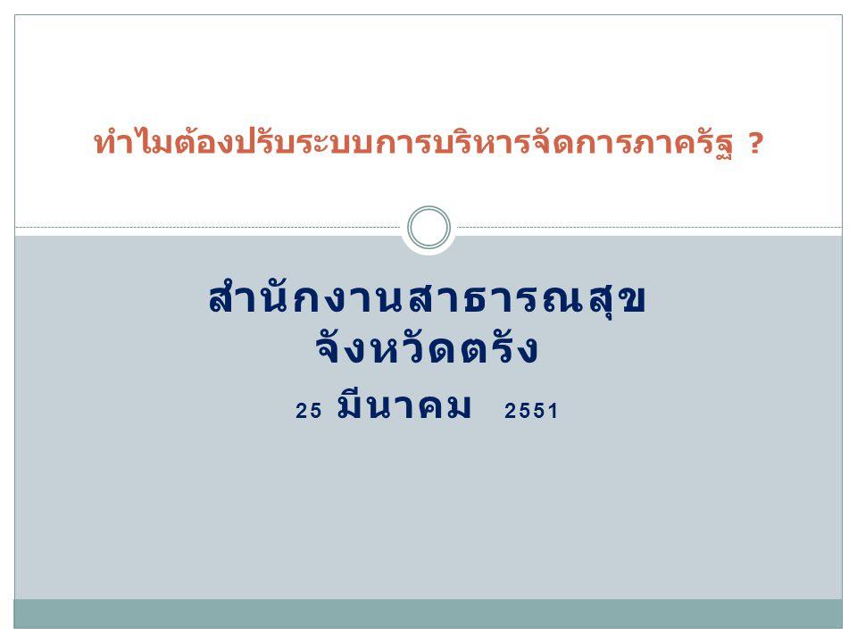 สำนักงานสาธารณสุข จังหวัดตรัง 25 มีนาคม 2551 ทำไมต้องปรับระบบการบริหารจัดการภาครัฐ ?