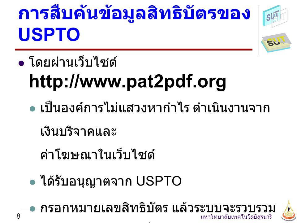 มหาวิทยาลัยเทคโนโลยีสุรนารี 9 ขั้นตอนการใช้งานระบบ pat2pdf.org สืบค้นข้อมูลจาก USPTO.gov หรือ Google.com แล้วจดหมายเลขสิทธิบัตรไว้ ไปที่ http://www.pat2pdf.org กรอกหมายเลข สิทธิบัตรhttp://www.pat2pdf.org ดาวน์โหลด สิทธิบัตรฉบับเต็ม (PDF) เก็บไว้ใน คอมพิวเตอร์ เปิดไฟล์สิทธิบัตรด้วย Acrobat Reader
