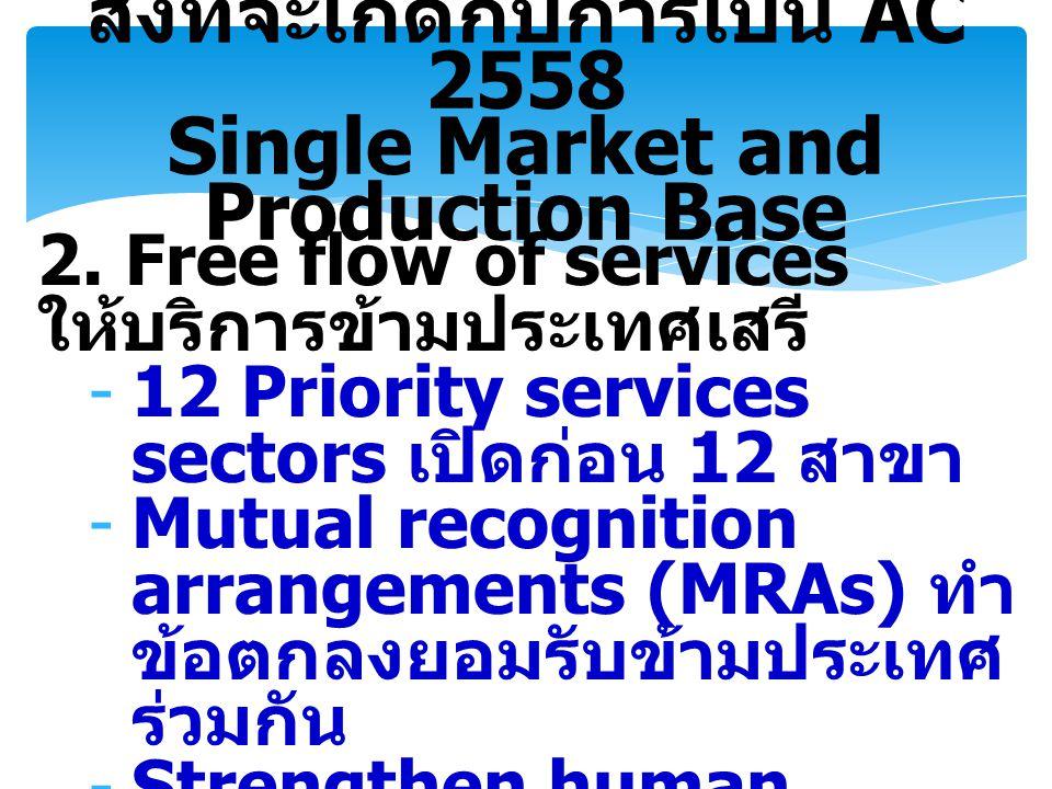 2. Free flow of services ให้บริการข้ามประเทศเสรี -12 Priority services sectors เปิดก่อน 12 สาขา -Mutual recognition arrangements (MRAs) ทำ ข้อตกลงยอมร