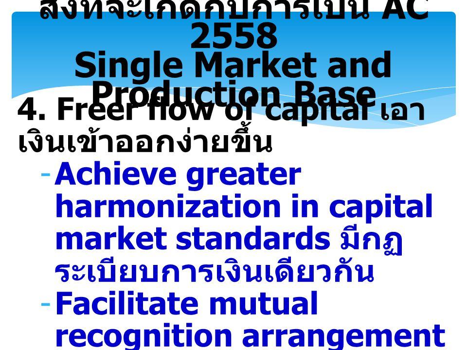 4. Freer flow of capital เอา เงินเข้าออกง่ายขึ้น -Achieve greater harmonization in capital market standards มีกฏ ระเบียบการเงินเดียวกัน -Facilitate mu