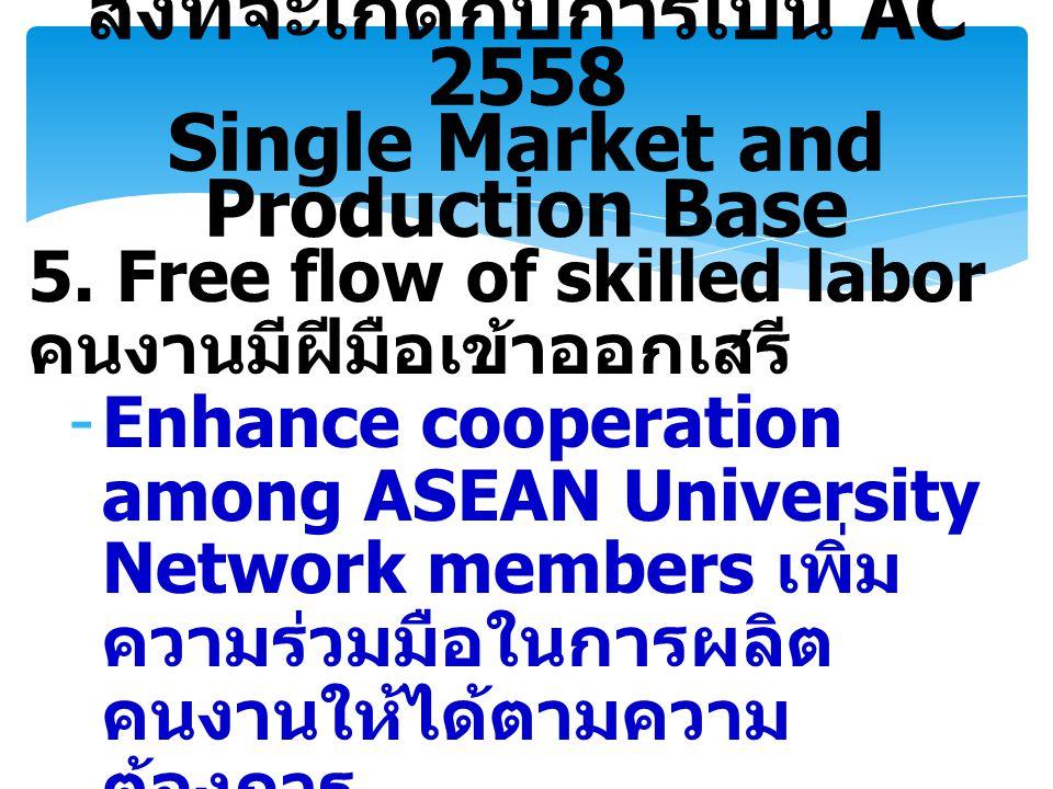 5. Free flow of skilled labor คนงานมีฝีมือเข้าออกเสรี -Enhance cooperation among ASEAN University Network members เพิ่ม ความร่วมมือในการผลิต คนงานให้ไ