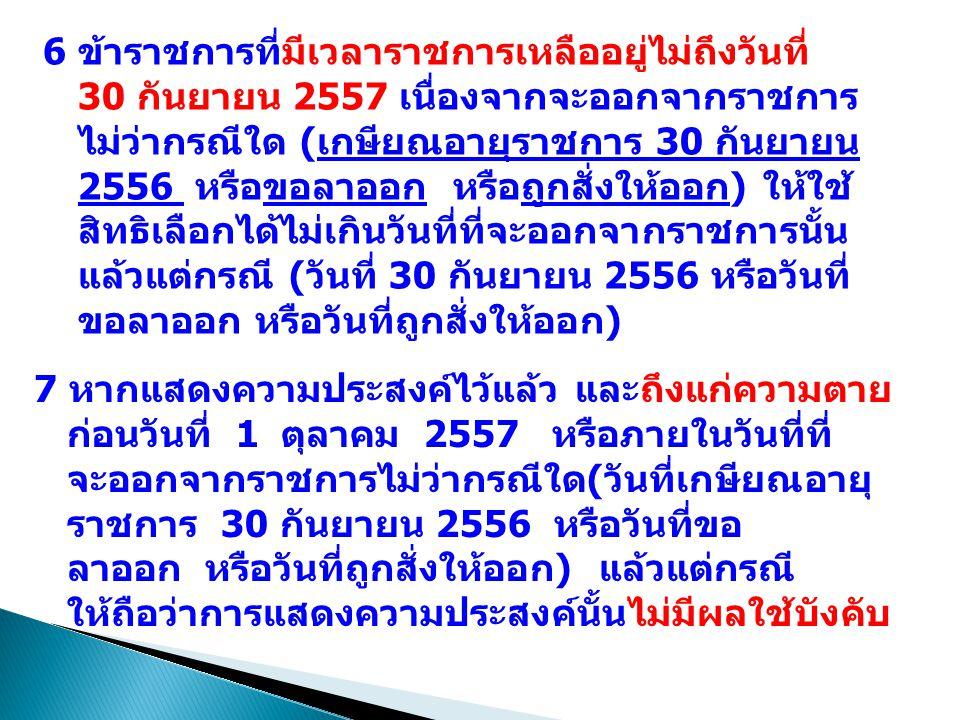 6 ข้าราชการที่มีเวลาราชการเหลืออยู่ไม่ถึงวันที่ 30 กันยายน 2557 เนื่องจากจะออกจากราชการ ไม่ว่ากรณีใด (เกษียณอายุราชการ 30 กันยายน 2556 หรือขอลาออก หรือถูกสั่งให้ออก) ให้ใช้ สิทธิเลือกได้ไม่เกินวันที่ที่จะออกจากราชการนั้น แล้วแต่กรณี (วันที่ 30 กันยายน 2556 หรือวันที่ ขอลาออก หรือวันที่ถูกสั่งให้ออก) 7 หากแสดงความประสงค์ไว้แล้ว และถึงแก่ความตาย ก่อนวันที่ 1 ตุลาคม 2557 หรือภายในวันที่ที่ จะออกจากราชการไม่ว่ากรณีใด(วันที่เกษียณอายุ ราชการ 30 กันยายน 2556 หรือวันที่ขอ ลาออก หรือวันที่ถูกสั่งให้ออก) แล้วแต่กรณี ให้ถือว่าการแสดงความประสงค์นั้นไม่มีผลใช้บังคับ