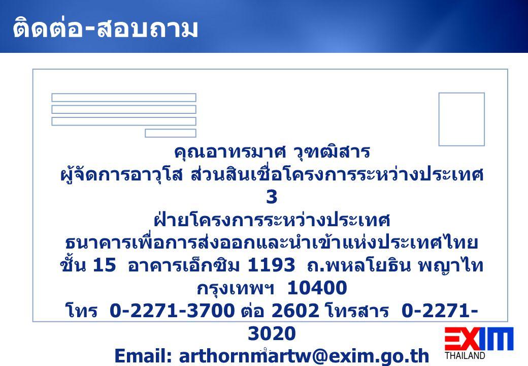 - 9 - ติดต่อ - สอบถาม คุณอาทรมาศ วุฑฒิสาร ผู้จัดการอาวุโส ส่วนสินเชื่อโครงการระหว่างประเทศ 3 ฝ่ายโครงการระหว่างประเทศ ธนาคารเพื่อการส่งออกและนำเข้าแห่งประเทศไทย ชั้น 15 อาคารเอ็กซิม 1193 ถ.