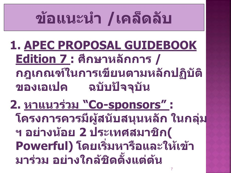 """1. APEC PROPOSAL GUIDEBOOK Edition 7 : ศึกษาหลักการ / กฎเกณฑ์ในการเขียนตามหลักปฏิบัติ ของเอเปค ฉบับปัจจุบัน 2. หาแนวร่วม """"Co-sponsors"""" : โครงการควรมีผ"""