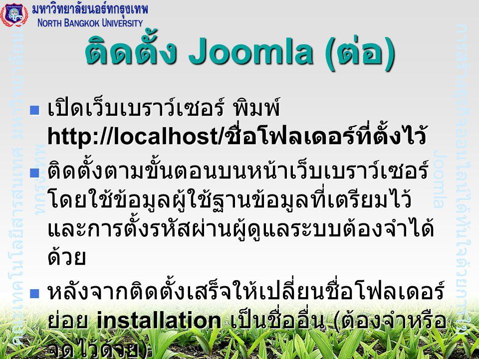 การสร้างธุรกิจออนไลน์ได้ทันใจด้วยการใช้ Joomla คณะเทคโนโลยีสารสนเทศ มหาวิทยาลัยนอร์ ทกรุงเทพ ติดตั้ง Joomla ( ต่อ ) เปิดเว็บเบราว์เซอร์ พิมพ์ http://localhost/ ชื่อโฟลเดอร์ที่ตั้งไว้ เปิดเว็บเบราว์เซอร์ พิมพ์ http://localhost/ ชื่อโฟลเดอร์ที่ตั้งไว้ ติดตั้งตามขั้นตอนบนหน้าเว็บเบราว์เซอร์ โดยใช้ข้อมูลผู้ใช้ฐานข้อมูลที่เตรียมไว้ และการตั้งรหัสผ่านผู้ดูแลระบบต้องจำได้ ด้วย ติดตั้งตามขั้นตอนบนหน้าเว็บเบราว์เซอร์ โดยใช้ข้อมูลผู้ใช้ฐานข้อมูลที่เตรียมไว้ และการตั้งรหัสผ่านผู้ดูแลระบบต้องจำได้ ด้วย หลังจากติดตั้งเสร็จให้เปลี่ยนชื่อโฟลเดอร์ ย่อย installation เป็นชื่ออื่น ( ต้องจำหรือ จดไว้ด้วย ) หลังจากติดตั้งเสร็จให้เปลี่ยนชื่อโฟลเดอร์ ย่อย installation เป็นชื่ออื่น ( ต้องจำหรือ จดไว้ด้วย )