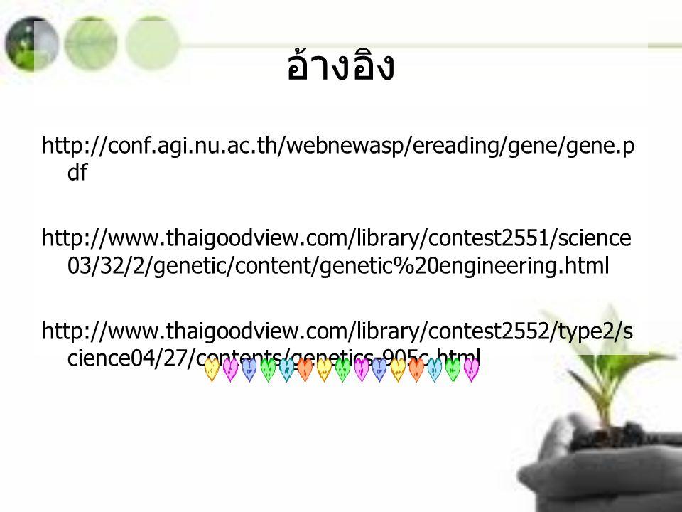 อ้างอิง http://conf.agi.nu.ac.th/webnewasp/ereading/gene/gene.p df http://www.thaigoodview.com/library/contest2551/science 03/32/2/genetic/content/gen
