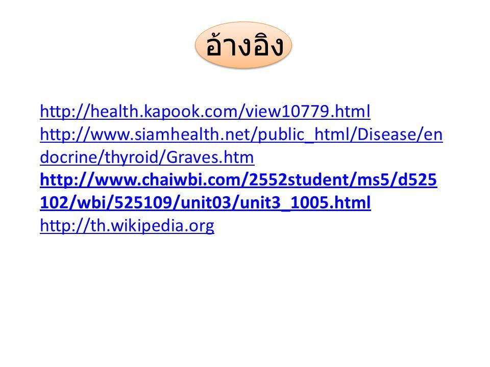 อ้างอิง http://health.kapook.com/view10779.html http://www.siamhealth.net/public_html/Disease/en docrine/thyroid/Graves.htm http://www.chaiwbi.com/255