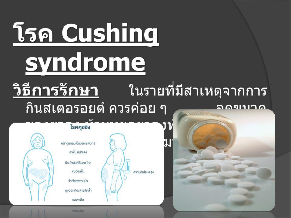 โรค Cushing syndrome วิธีการรักษา วิธีการรักษา ในรายที่มีสาเหตุจากการ กินสเตอรอยด์ ควรค่อย ๆ ลดขนาด ของยาลง ห้ามหยุดยาลงทันที อาจทำให้ เกิดภาวะต่อมหมว
