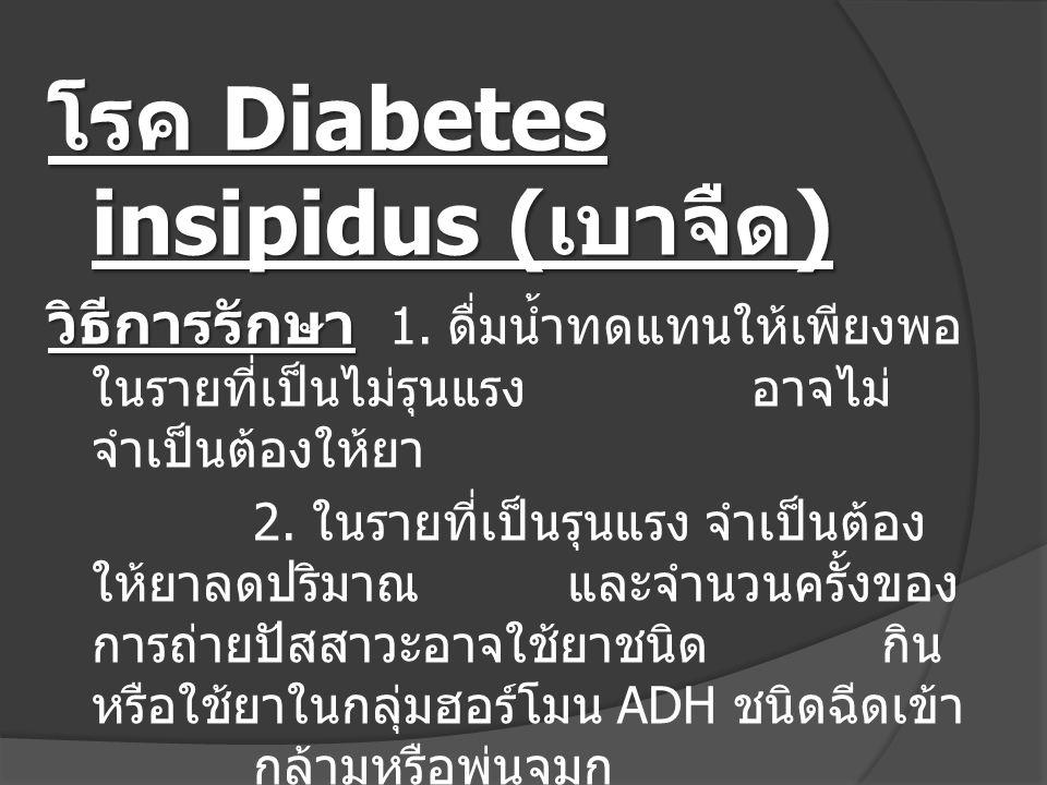 โรค Diabetes insipidus ( เบาจืด ) วิธีการรักษา วิธีการรักษา 1. ดื่มน้ำทดแทนให้เพียงพอ ในรายที่เป็นไม่รุนแรง อาจไม่ จำเป็นต้องให้ยา 2. ในรายที่เป็นรุนแ