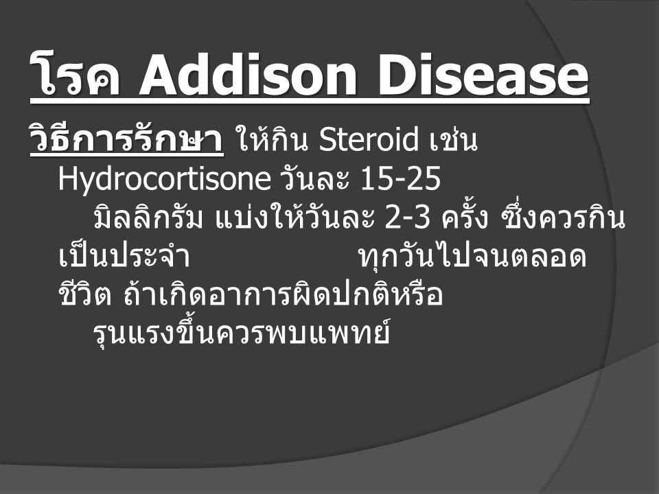 โรค Addison Disease วิธีการรักษา วิธีการรักษา ให้กิน Steroid เช่น Hydrocortisone วันละ 15-25 มิลลิกรัม แบ่งให้วันละ 2-3 ครั้ง ซึ่งควรกิน เป็นประจำทุกว