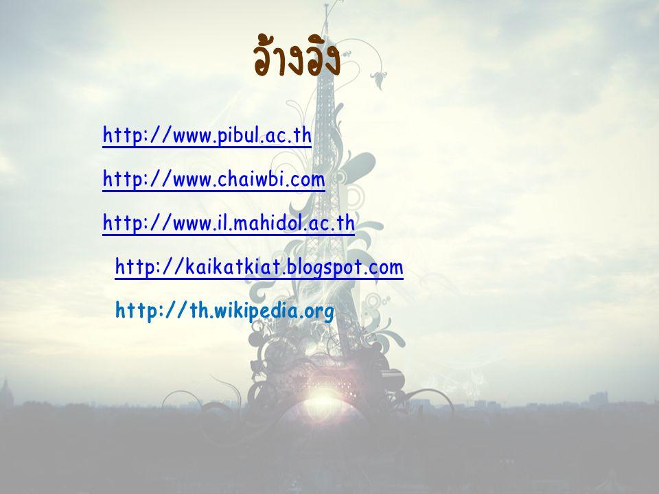 อ้างอิง http://www.pibul.ac.th http://www.chaiwbi.com http://www.il.mahidol.ac.th http://kaikatkiat.blogspot.com http://th.wikipedia.orghttp://kaikatk
