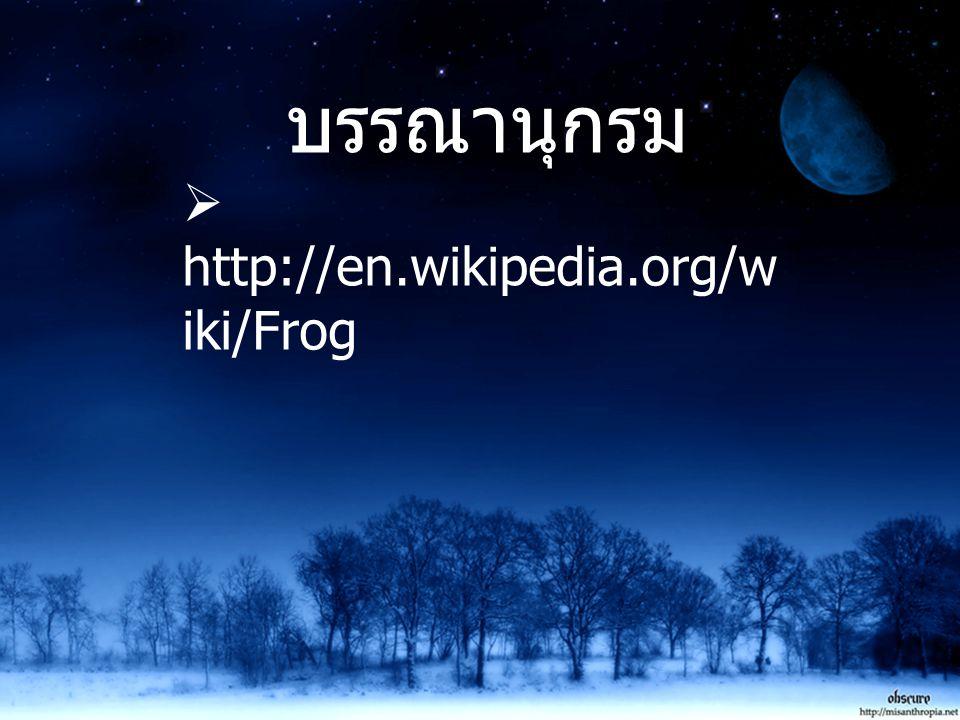 บรรณานุกรม  http://en.wikipedia.org/w iki/Frog