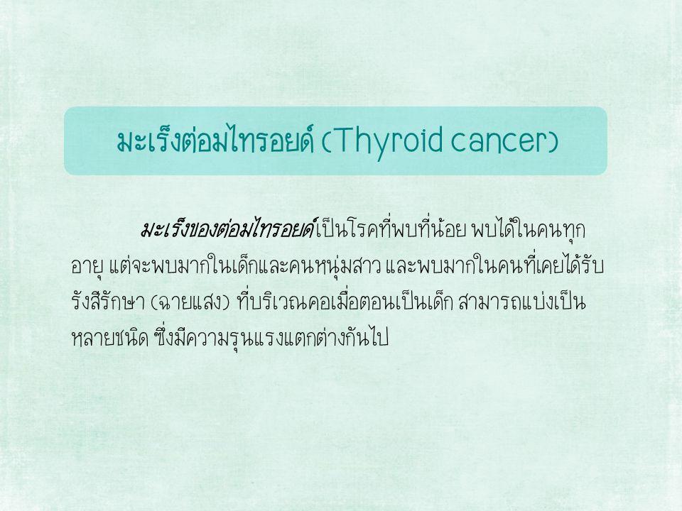 มะเร็งต่อมไทรอยด์ (Thyroid cancer) มะเร็งของต่อมไทรอยด์ เป็นโรคที่พบที่น้อย พบได้ในคนทุก อายุ แต่จะพบมากในเด็กและคนหนุ่มสาว และพบมากในคนที่เคยได้รับ รังสีรักษา (ฉายแสง) ที่บริเวณคอเมื่อตอนเป็นเด็ก สามารถแบ่งเป็น หลายชนิด ซึ่งมีความรุนแรงแตกต่างกันไป