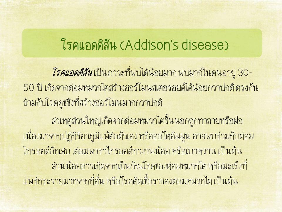 โรคแอดดิสัน (Addison s disease) โรคแอดดิสัน เป็นภาวะที่พบได้น้อยมาก พบมากในคนอายุ 30- 50 ปี เกิดจากต่อมหมวกไตสร้างฮอร์โมนสเตอรอยด์ได้น้อยกว่าปกติ ตรงกัน ข้ามกับโรคคุชชิงที่สร้างฮอร์โมนมากกว่าปกติ สาเหตุส่วนใหญ่เกิดจากต่อมหมวกไตชั้นนอกถูกทำลายหรือฝ่อ เนื่องมาจากปฏิกิริยาภูมิแพ้ต่อตัวเอง หรือออโตอิมมูน อาจพบร่วมกับต่อม ไทรอยด์อักเสบ,ต่อมพาราไทรอยด์ทำงานน้อย หรือเบาหวาน เป็นต้น ส่วนน้อยอาจเกิดจากเป็นวัณโรคของต่อมหมวกไต หรือมะเร็งที่ แพร่กระจายมากจากที่อื่น หรือโรคติดเชื้อราของต่อมหมวกไต เป็นต้น