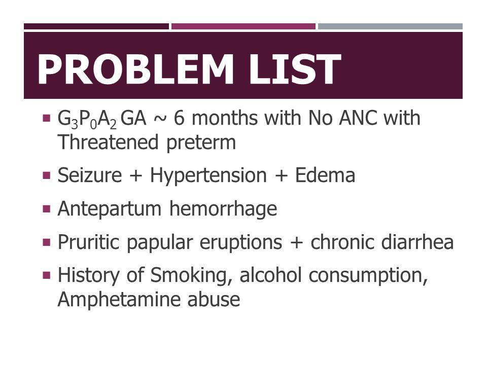  G 3 P 0 A 2 GA ~ 6 months with No ANC with Threatened preterm  Seizure + Hypertension + Edema  Antepartum hemorrhage  Pruritic papular eruptions