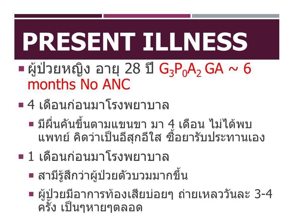 PRESENT ILLNESS  ผู้ป่วยหญิง อายุ 28 ปี G 3 P 0 A 2 GA ~ 6 months No ANC  1 ชั่วโมงก่อนมาโรงพยาบาล  สามีผู้ป่วยให้ประวัติว่า ผู้ป่วยมีอาการปวดท้องน้อย ต่อมาชักเกร็งทั้งตัว แขน 2 ข้างกระตุก ตาลอย กัดฟัน น้ำลายไหล เรียกไม่รู้สึกตัว เป็นอยู่นาน ประมาณ 3 นาที ไม่มีอุจจาระ ปัสสาวะราด หลังจากหายเกร็ง สามีบอกว่าผู้ป่วยจำสามีไม่ได้ เป็นอยู่ประมาณ 1 นาที หลังจากนั้นกลับมาเป็นปกติ ไม่มีแขนขาอ่อน แรง ผู้ป่วยจำเหตุการณ์ที่เกิดขึ้นไม่ได้ ไม่มีประวัติล้ม ศีรษะกระแทก ไม่เคยมีอาการแบบนี้มาก่อน