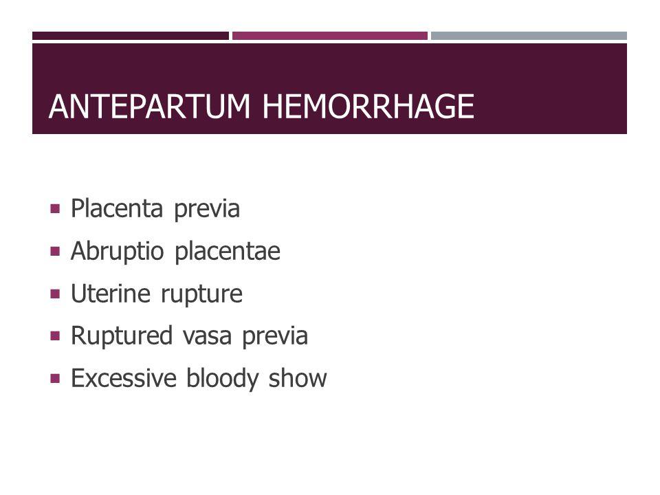 ANTEPARTUM HEMORRHAGE  Placenta previa  Abruptio placentae  Uterine rupture  Ruptured vasa previa  Excessive bloody show