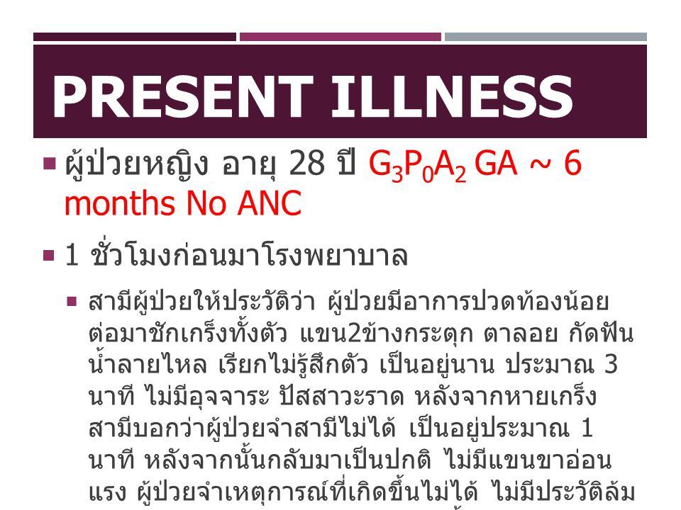 PRESENT ILLNESS  ผู้ป่วยหญิง อายุ 28 ปี G 3 P 0 A 2 GA ~ 6 months No ANC  1 ชั่วโมงก่อนมาโรงพยาบาล  สามีผู้ป่วยให้ประวัติว่า ผู้ป่วยมีอาการปวดท้องน