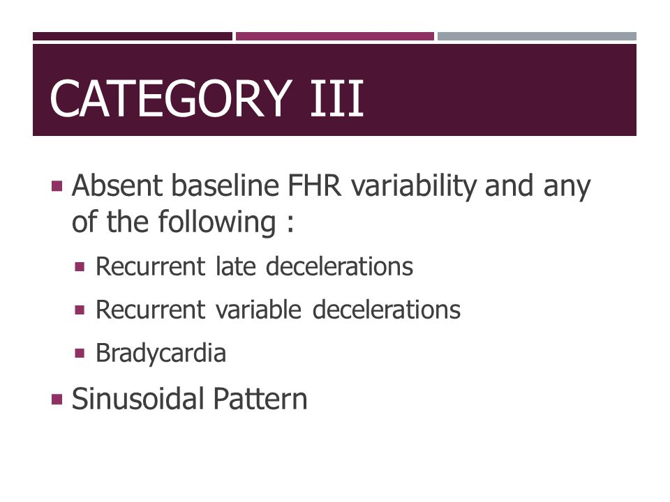 CATEGORY III  Absent baseline FHR variability and any of the following :  Recurrent late decelerations  Recurrent variable decelerations  Bradycar