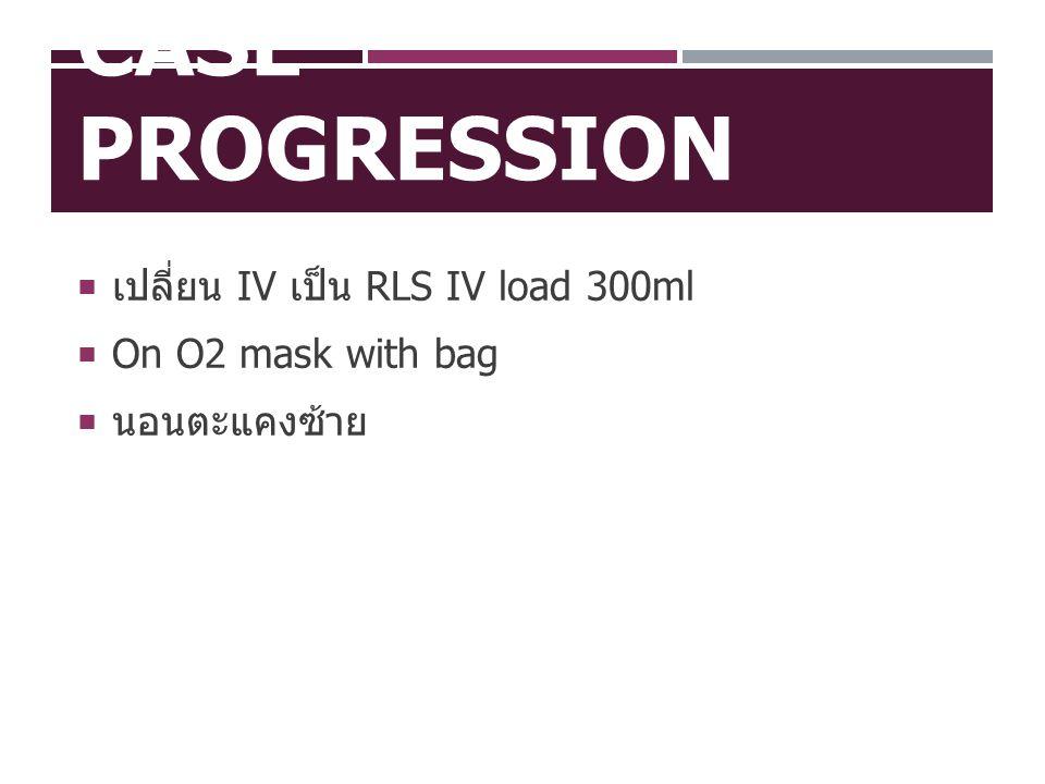 CASE PROGRESSION  เปลี่ยน IV เป็น RLS IV load 300ml  On O2 mask with bag  นอนตะแคงซ้าย