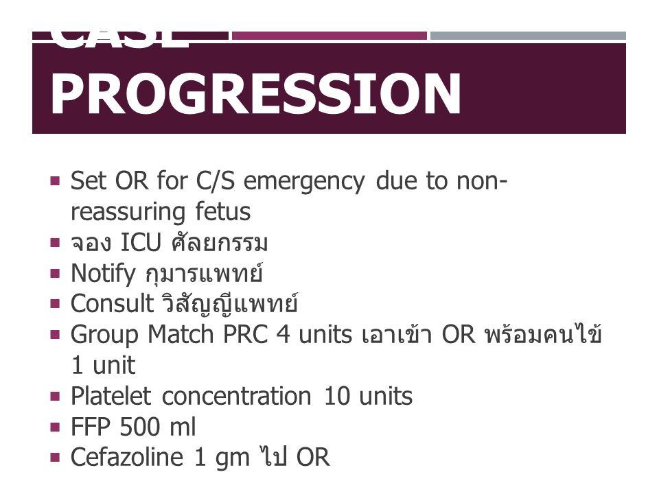 CASE PROGRESSION  Set OR for C/S emergency due to non- reassuring fetus  จอง ICU ศัลยกรรม  Notify กุมารแพทย์  Consult วิสัญญีแพทย์  Group Match P