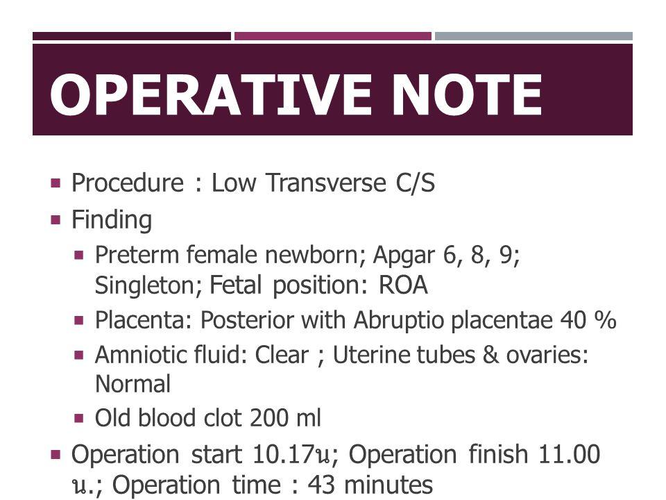 OPERATIVE NOTE  Procedure : Low Transverse C/S  Finding  Preterm female newborn; Apgar 6, 8, 9; Singleton; Fetal position: ROA  Placenta: Posterio