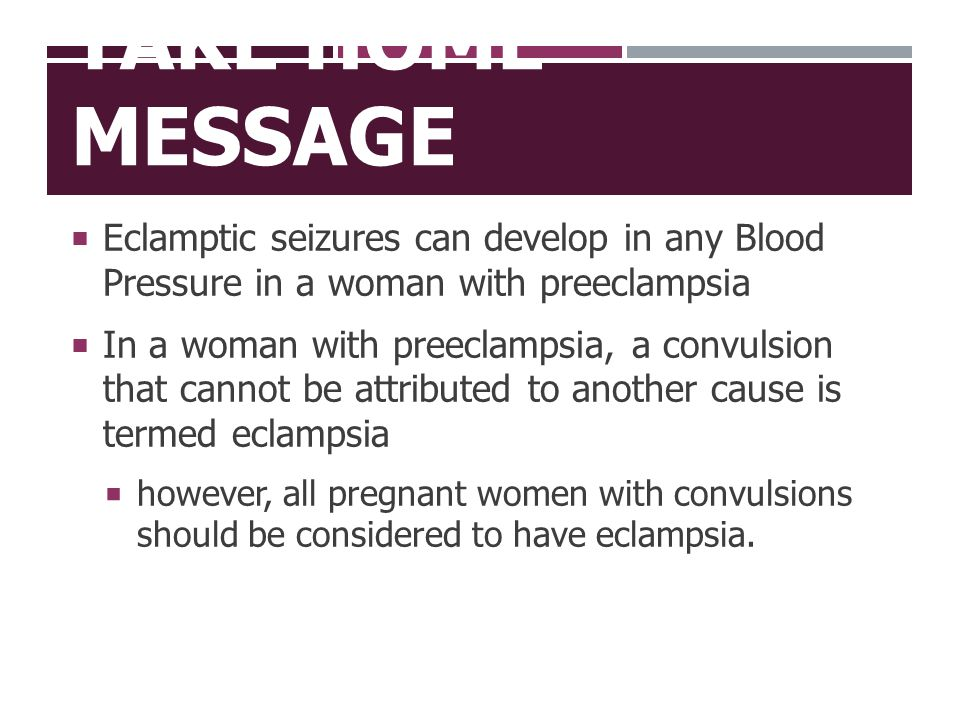 TAKE HOME MESSAGE  Eclamptic seizures can develop in any Blood Pressure in a woman with preeclampsia  In a woman with preeclampsia, a convulsion tha