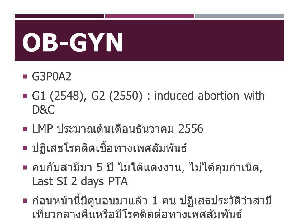 OB-GYN  G3P0A2  G1 (2548), G2 (2550) : induced abortion with D&C  LMP ประมาณต้นเดือนธันวาคม 2556  ปฏิเสธโรคติดเชื้อทางเพศสัมพันธ์  คบกับสามีมา 5