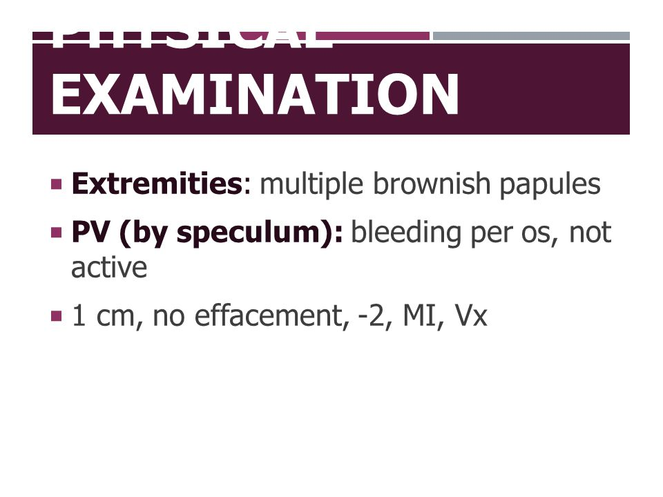 PHYSICAL EXAMINATION  Extremities: multiple brownish papules  PV (by speculum): bleeding per os, not active  1 cm, no effacement, -2, MI, Vx