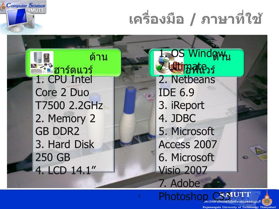 """เครื่องมือ / ภาษาที่ใช้ 7 ด้าน ฮาร์ดแวร์ 1. CPU Intel Core 2 Duo T7500 2.2GHz 2. Memory 2 GB DDR2 3. Hard Disk 250 GB 4. LCD 14.1"""" ด้าน ซอฟแวร์ 1. OS"""