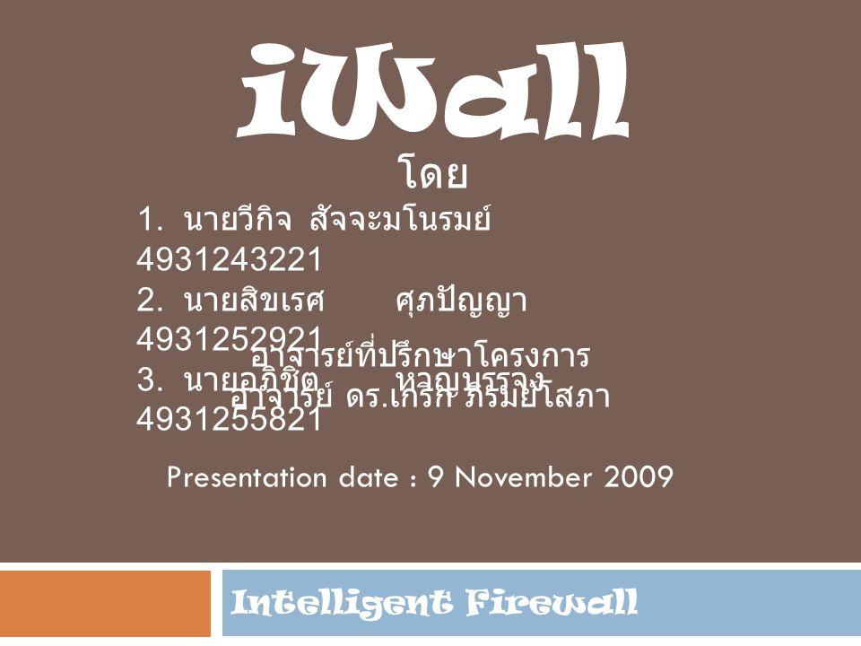 Intelligent Firewall iWall โดย 1. นายวีกิจ สัจจะมโนรมย์ 4931243221 2. นายสิขเรศ ศุภปัญญา 4931252921 3. นายอภิชิต หาญบรรจง 4931255821 อาจารย์ที่ปรึกษาโ