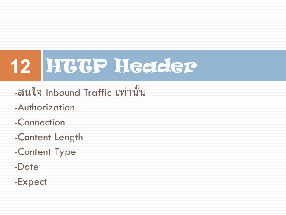 - สนใจ Inbound Traffic เท่านั้น -Authorization -Connection -Content Length -Content Type -Date -Expect HTTP Header 12