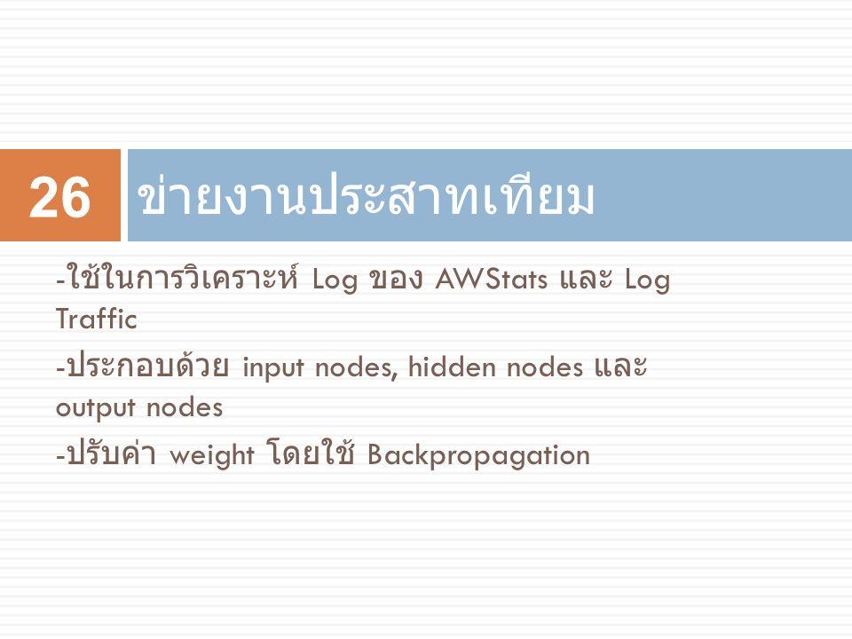 ข่ายงานประสาทเทียม 26 - ใช้ในการวิเคราะห์ Log ของ AWStats และ Log Traffic - ประกอบด้วย input nodes, hidden nodes และ output nodes - ปรับค่า weight โดย
