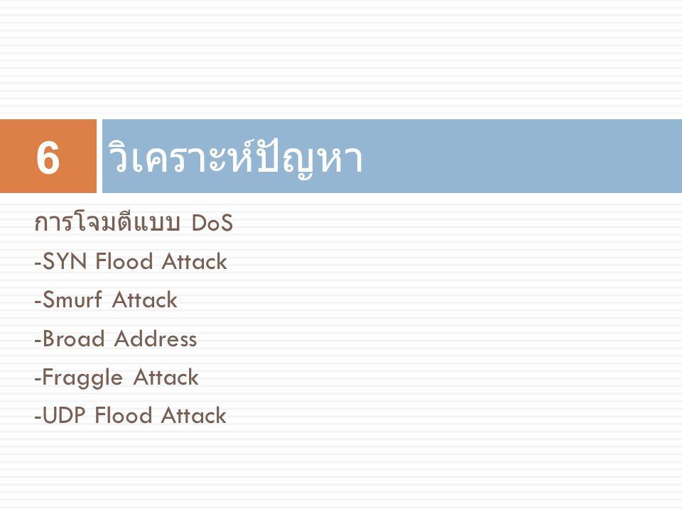 วิเคราะห์ปัญหา การโจมตีแบบ DoS -SYN Flood Attack -Smurf Attack -Broad Address -Fraggle Attack -UDP Flood Attack 6