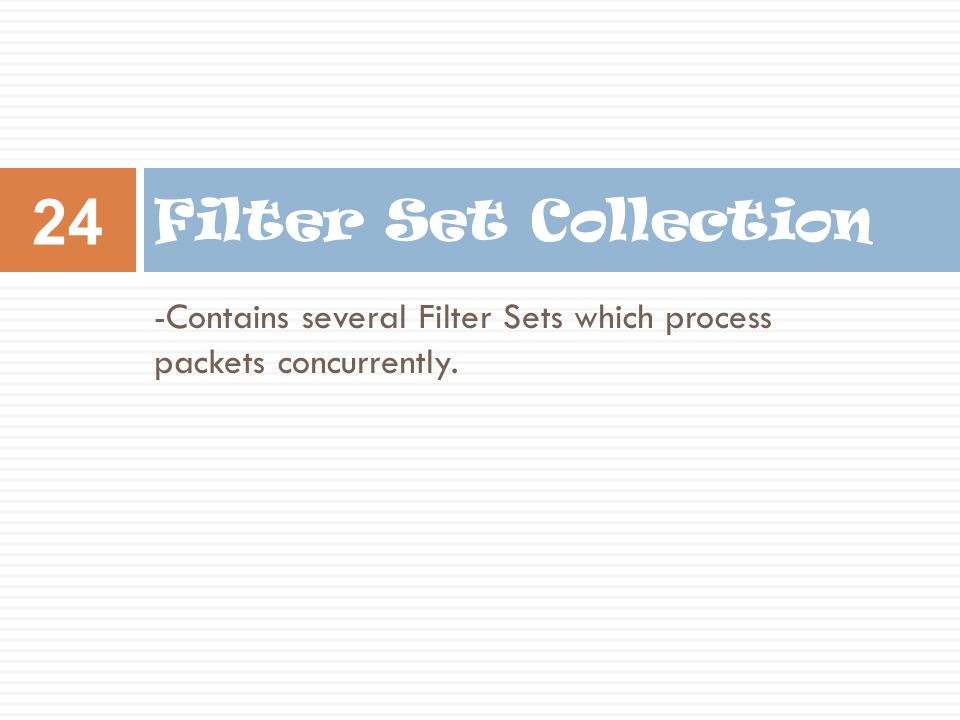 -Contains several Filter Sets which process packets concurrently. Filter Set Collection 24