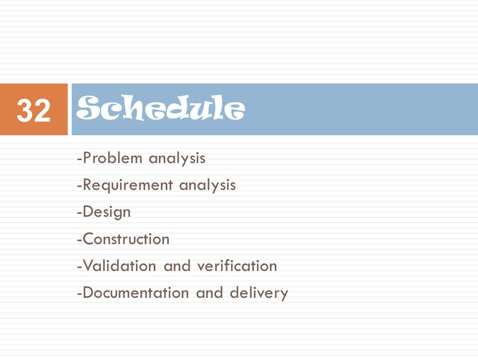 -Problem analysis -Requirement analysis -Design -Construction -Validation and verification -Documentation and delivery Schedule 32